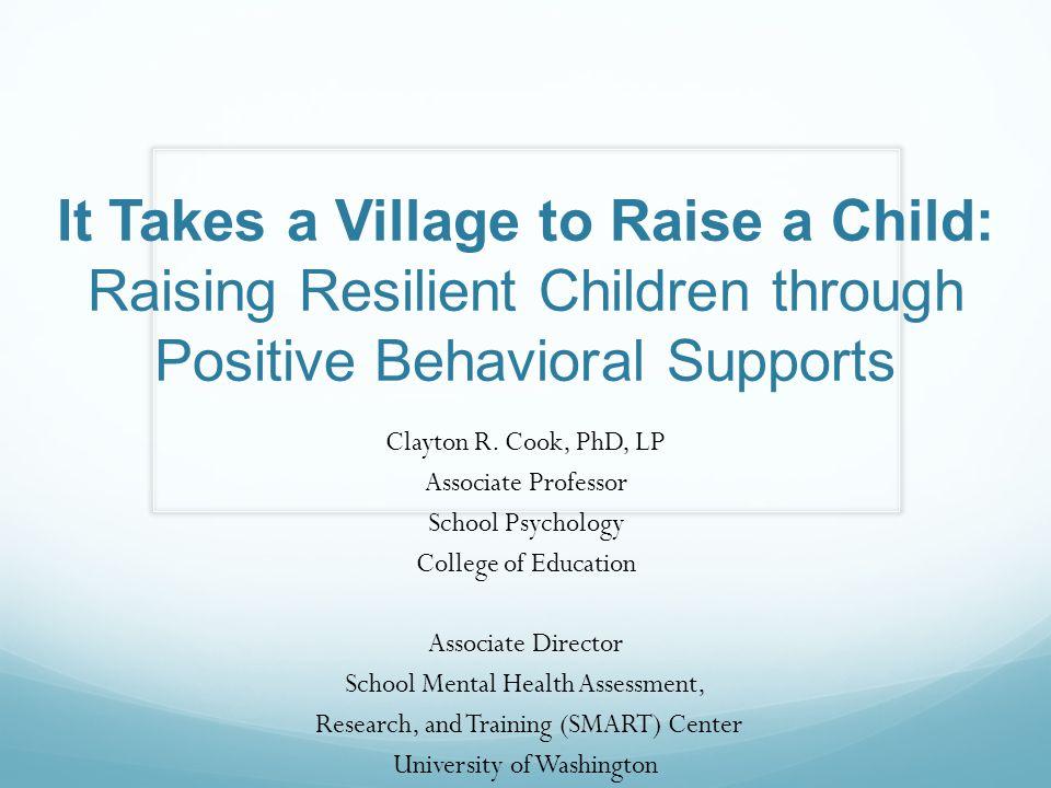 It Takes a Village to Raise a Child: Raising Resilient Children through Positive Behavioral Supports Clayton R.