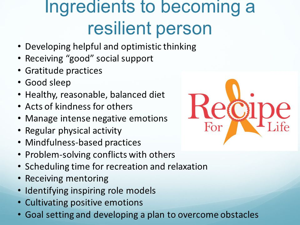 Ingredients to becoming a resilient person Developing helpful and optimistic thinking Receiving good social support Gratitude practices Good sleep Healthy, reasonable, balanced diet Acts of kindness for others Manage intense negative emotions Regular physical activity Mindfulness-based practices Problem-solving conflicts with others Scheduling time for recreation and relaxation Receiving mentoring Identifying inspiring role models Cultivating positive emotions Goal setting and developing a plan to overcome obstacles