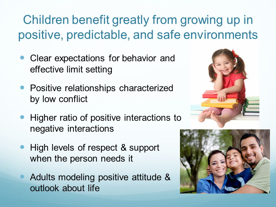 Children benefit greatly from growing up in positive, predictable, and safe environments Clear expectations for behavior and effective limit setting Positive relationships characterized by low conflict Higher ratio of positive interactions to negative interactions High levels of respect & support when the person needs it Adults modeling positive attitude & outlook about life