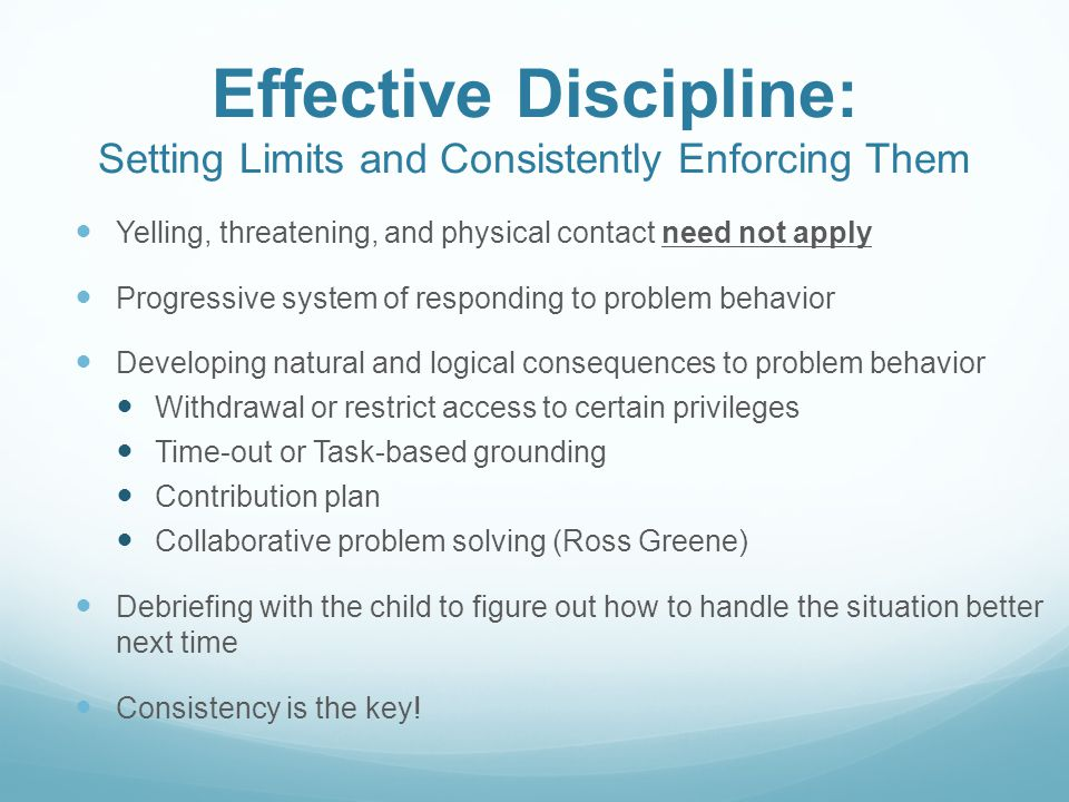 Effective Discipline: Setting Limits and Consistently Enforcing Them Yelling, threatening, and physical contact need not apply Progressive system of responding to problem behavior Developing natural and logical consequences to problem behavior Withdrawal or restrict access to certain privileges Time-out or Task-based grounding Contribution plan Collaborative problem solving (Ross Greene) Debriefing with the child to figure out how to handle the situation better next time Consistency is the key!