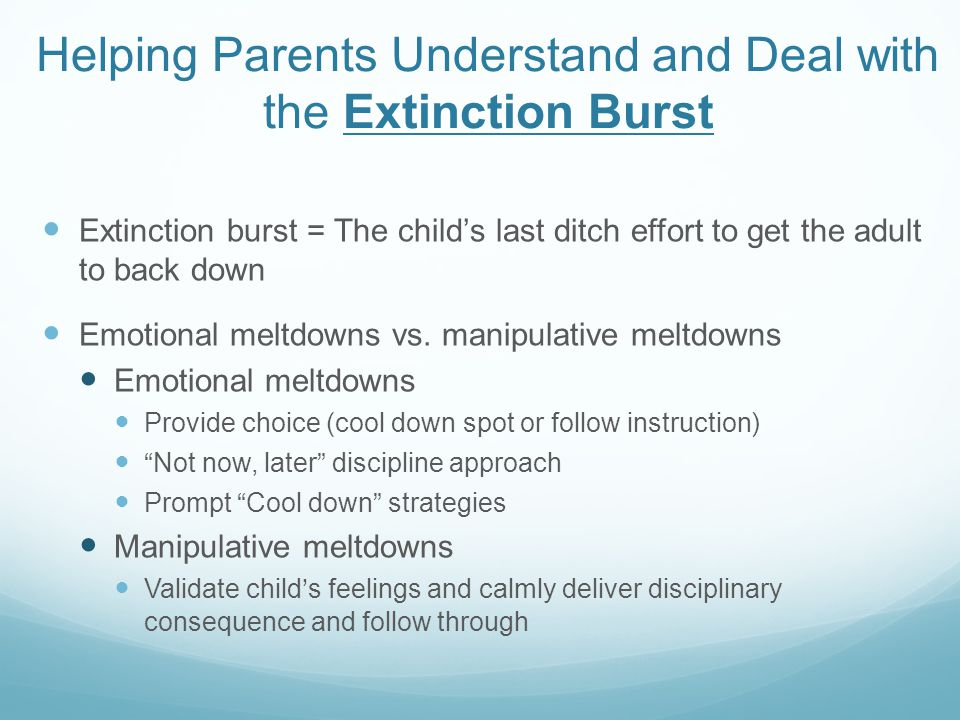 Helping Parents Understand and Deal with the Extinction Burst Extinction burst = The child's last ditch effort to get the adult to back down Emotional meltdowns vs.