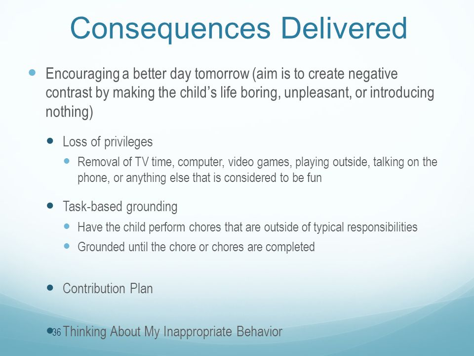 Consequences Delivered Encouraging a better day tomorrow (aim is to create negative contrast by making the child's life boring, unpleasant, or introducing nothing) Loss of privileges Removal of TV time, computer, video games, playing outside, talking on the phone, or anything else that is considered to be fun Task-based grounding Have the child perform chores that are outside of typical responsibilities Grounded until the chore or chores are completed Contribution Plan Thinking About My Inappropriate Behavior 36