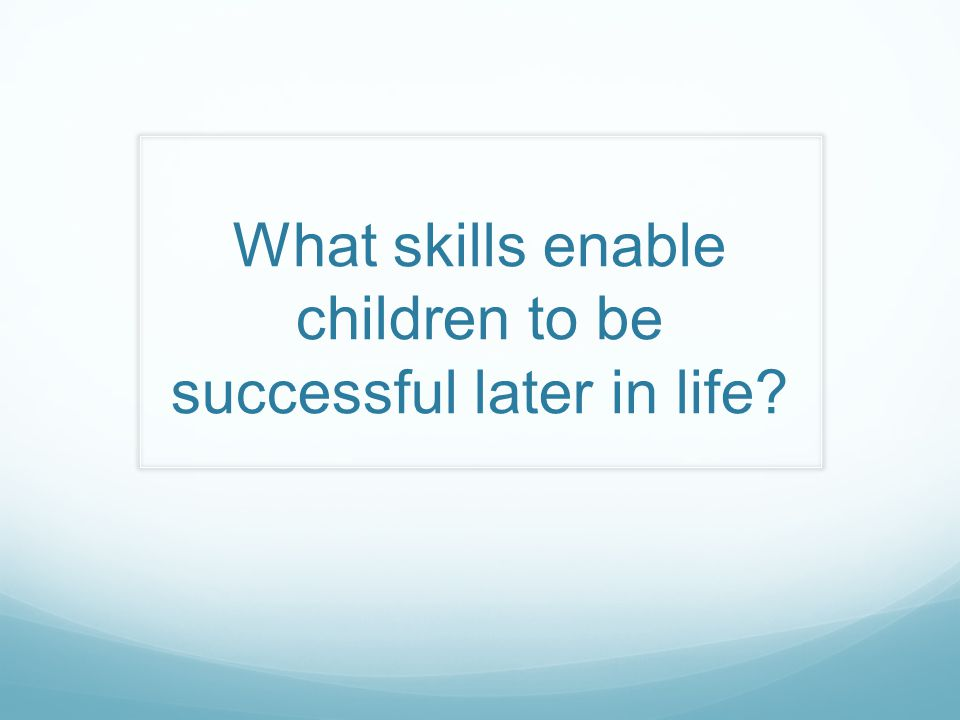 What skills enable children to be successful later in life?