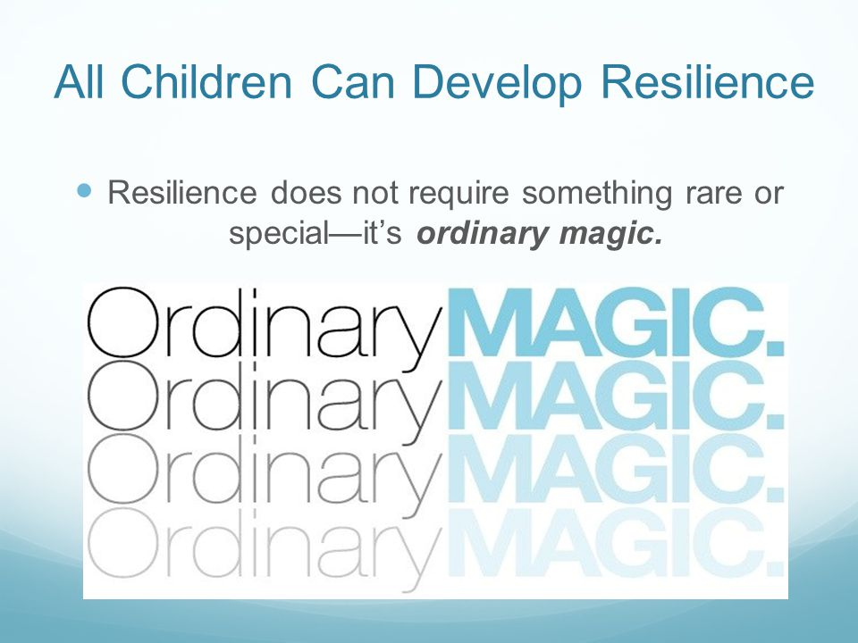 All Children Can Develop Resilience Resilience does not require something rare or special—it's ordinary magic.