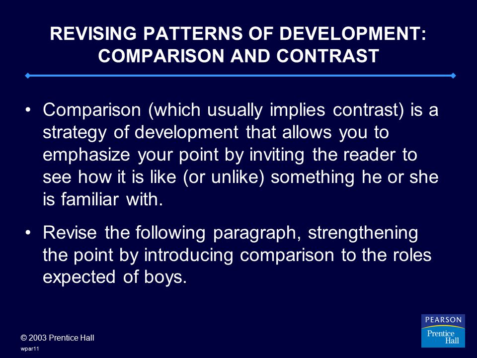 © 2003 Prentice Hall wpar11 REVISING PATTERNS OF DEVELOPMENT: COMPARISON AND CONTRAST Comparison (which usually implies contrast) is a strategy of development that allows you to emphasize your point by inviting the reader to see how it is like (or unlike) something he or she is familiar with.