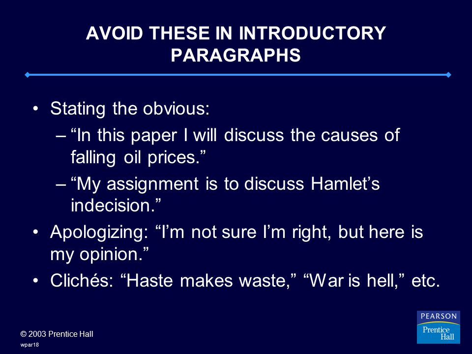 © 2003 Prentice Hall wpar18 AVOID THESE IN INTRODUCTORY PARAGRAPHS Stating the obvious: – In this paper I will discuss the causes of falling oil prices. – My assignment is to discuss Hamlet's indecision. Apologizing: I'm not sure I'm right, but here is my opinion. Clichés: Haste makes waste, War is hell, etc.
