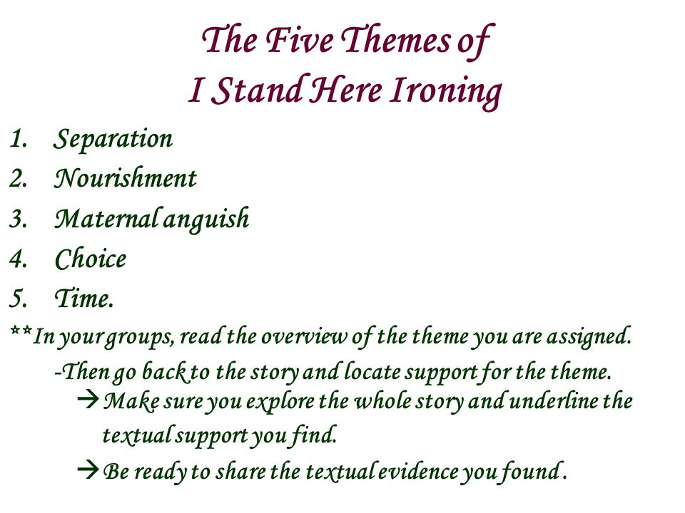 The Five Themes of I Stand Here Ironing 1.Separation 2.Nourishment 3.Maternal anguish 4.Choice 5.Time. **In your groups, read the overview of the them