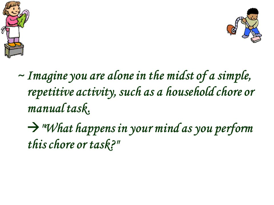 ~ Imagine you are alone in the midst of a simple, repetitive activity, such as a household chore or manual task. 