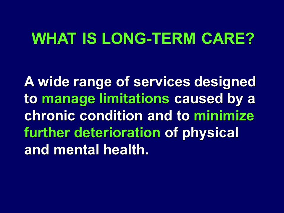 WHAT IS LONG-TERM CARE? A wide range of services designed to manage limitations caused by a chronic condition and to minimize further deterioration of