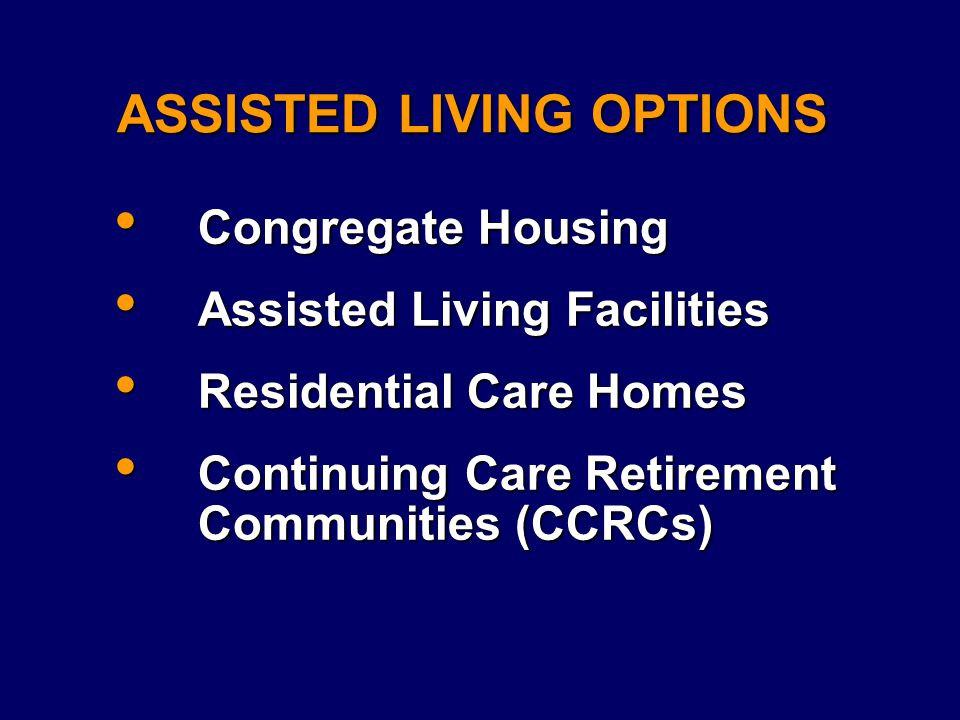 ASSISTED LIVING OPTIONS Congregate Housing Congregate Housing Assisted Living Facilities Assisted Living Facilities Residential Care Homes Residential Care Homes Continuing Care Retirement Communities (CCRCs) Continuing Care Retirement Communities (CCRCs)