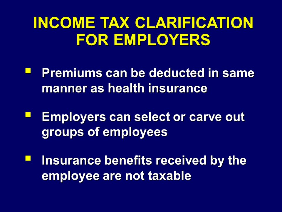 INCOME TAX CLARIFICATION FOR EMPLOYERS  Premiums can be deducted in same manner as health insurance  Employers can select or carve out groups of employees  Insurance benefits received by the employee are not taxable
