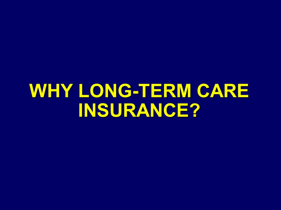 WHY LONG-TERM CARE INSURANCE?