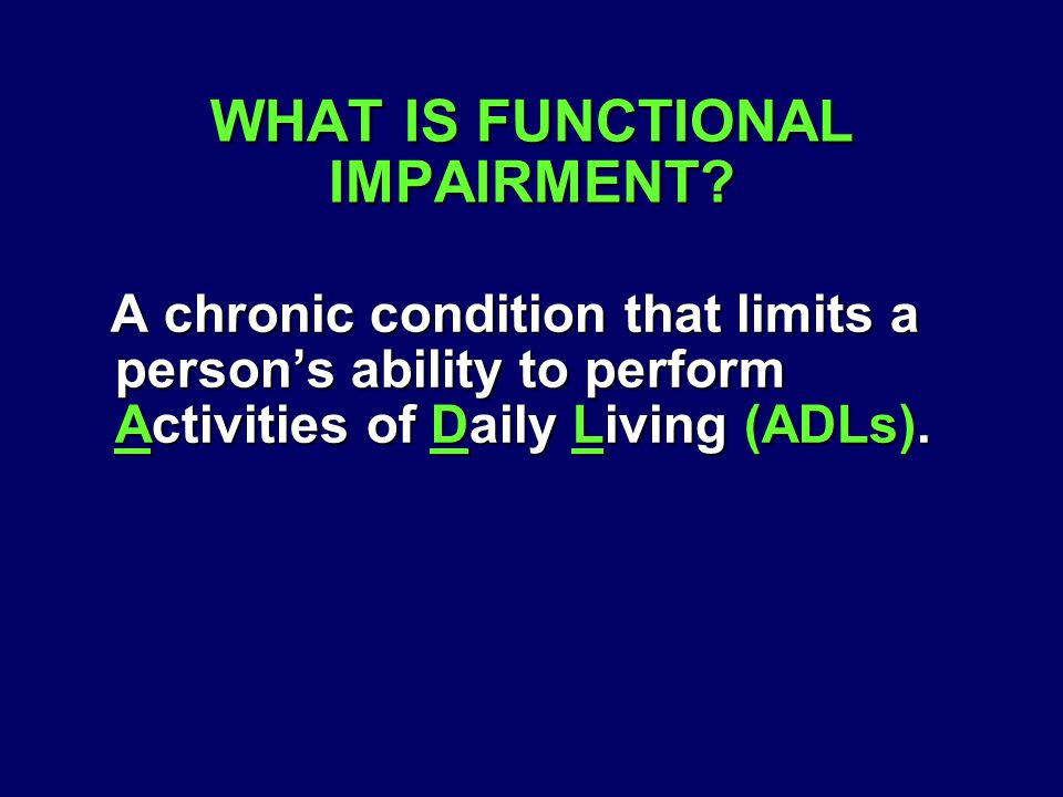 A chronic condition that limits a person's ability to perform Activities of Daily Living (ADLs). A chronic condition that limits a person's ability to