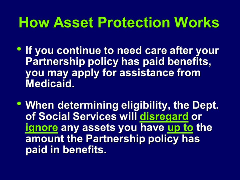 How Asset Protection Works If you continue to need care after your Partnership policy has paid benefits, you may apply for assistance from Medicaid. I