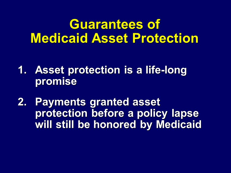 Guarantees of Medicaid Asset Protection 1.Asset protection is a life-long promise 2.Payments granted asset protection before a policy lapse will still