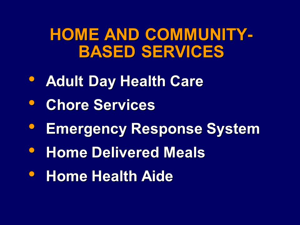 HOME AND COMMUNITY- BASED SERVICES Adult Day Health Care Adult Day Health Care Chore Services Chore Services Emergency Response System Emergency Response System Home Delivered Meals Home Delivered Meals Home Health Aide Home Health Aide