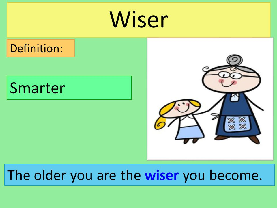 Definition: The older you are the wiser you become. Smarter Wiser
