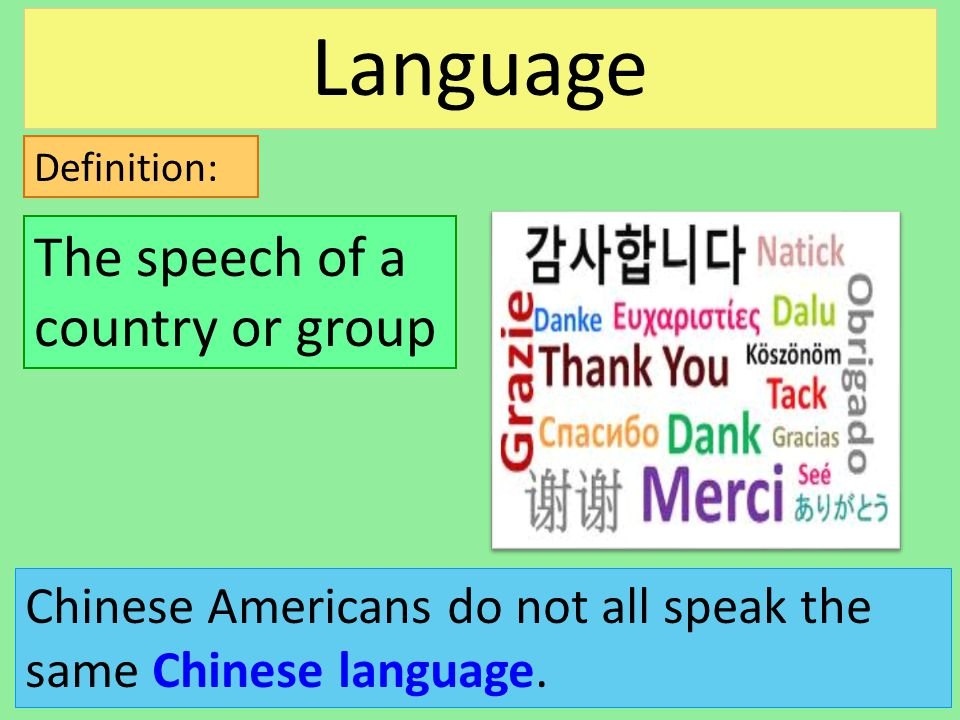 Definition: Chinese Americans do not all speak the same Chinese language. The speech of a country or group Language