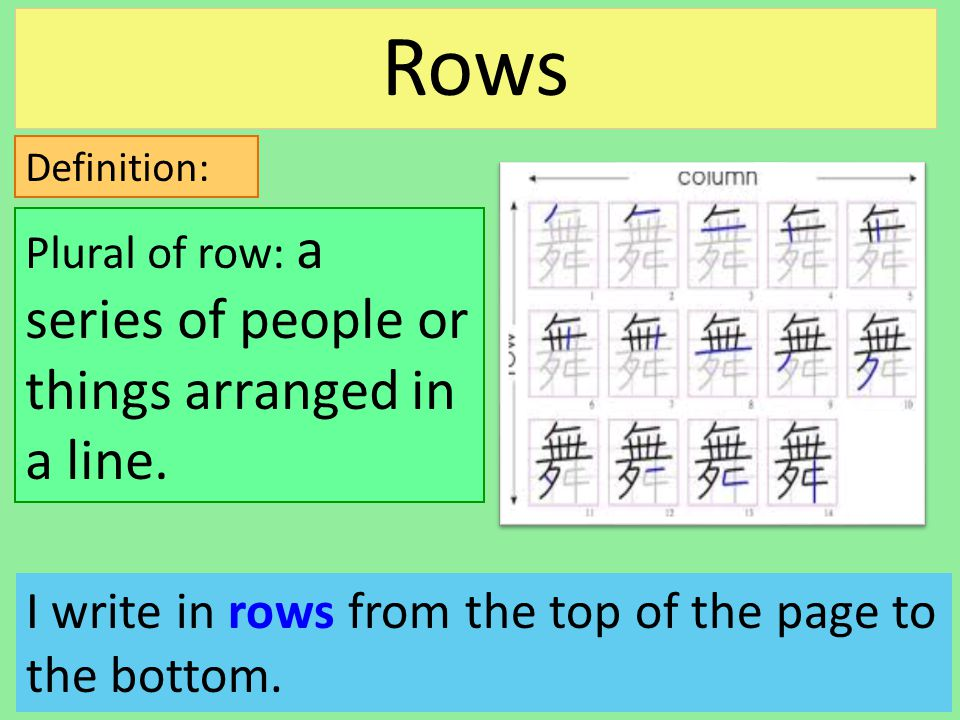 Definition: I write in rows from the top of the page to the bottom. Plural of row: a series of people or things arranged in a line. Rows
