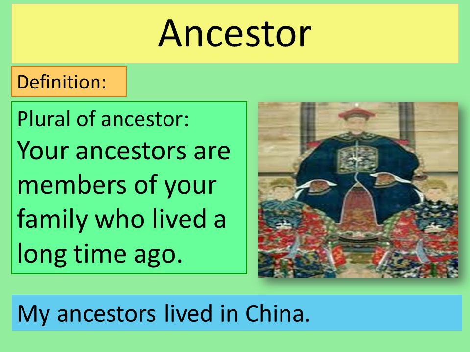Definition: My ancestors lived in China. Plural of ancestor: Your ancestors are members of your family who lived a long time ago. Ancestor