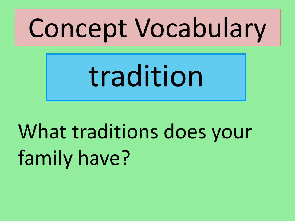 Concept Vocabulary What traditions does your family have? tradition