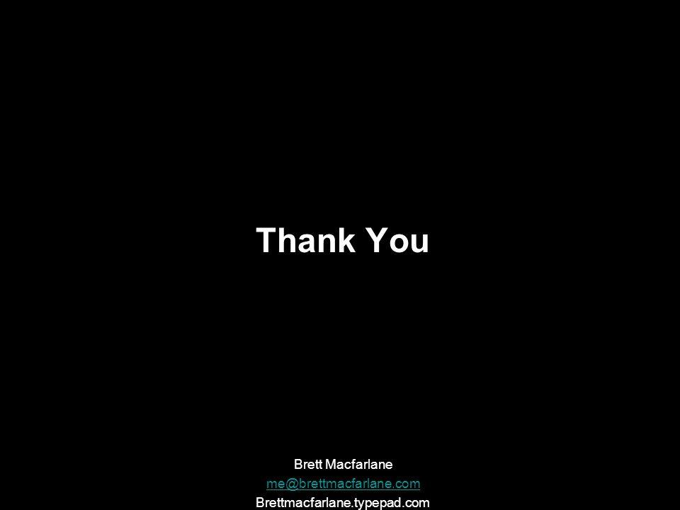 Thank You Brett Macfarlane me@brettmacfarlane.com Brettmacfarlane.typepad.com