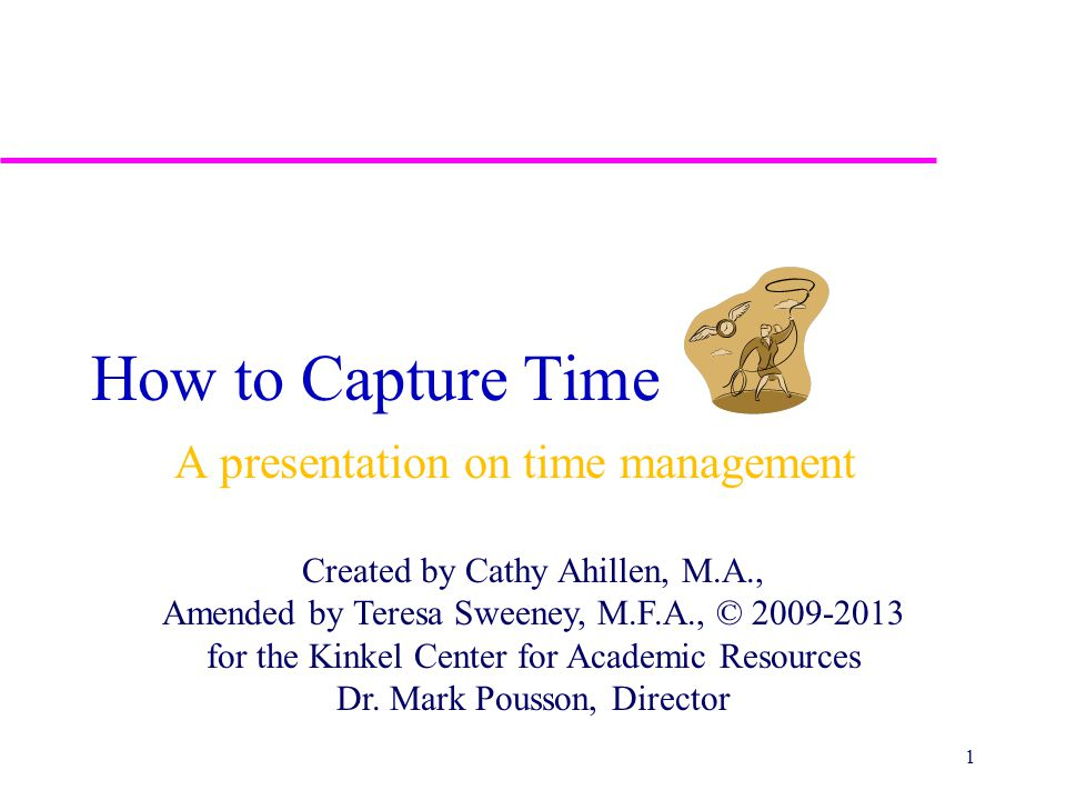 How to Capture Time A presentation on time management Created by Cathy Ahillen, M.A., Amended by Teresa Sweeney, M.F.A., © 2009-2013 for the Kinkel Ce