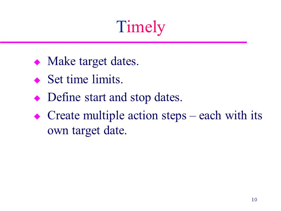 Timely u Make target dates. u Set time limits. u Define start and stop dates. u Create multiple action steps – each with its own target date. 10