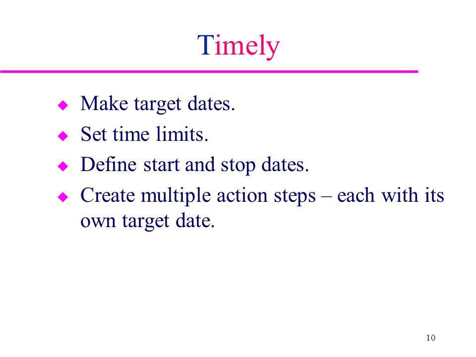 Timely u Make target dates.u Set time limits. u Define start and stop dates.