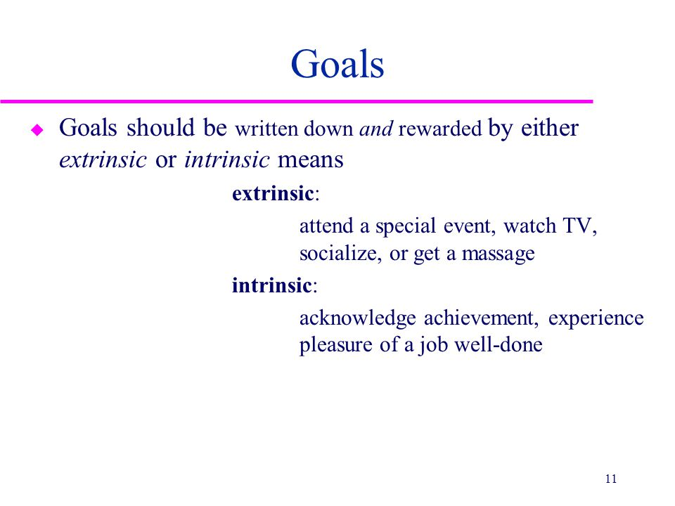 Goals u Goals should be written down and rewarded by either extrinsic or intrinsic means extrinsic: attend a special event, watch TV, socialize, or ge