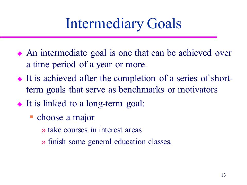 Intermediary Goals u An intermediate goal is one that can be achieved over a time period of a year or more.