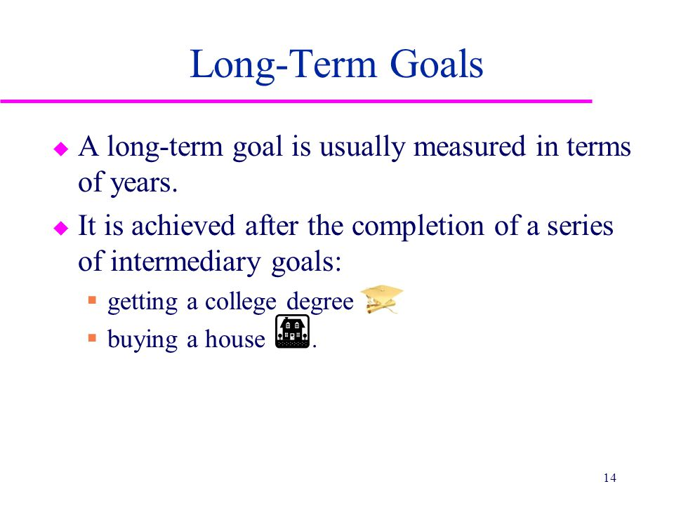Long-Term Goals u A long-term goal is usually measured in terms of years. u It is achieved after the completion of a series of intermediary goals:  g