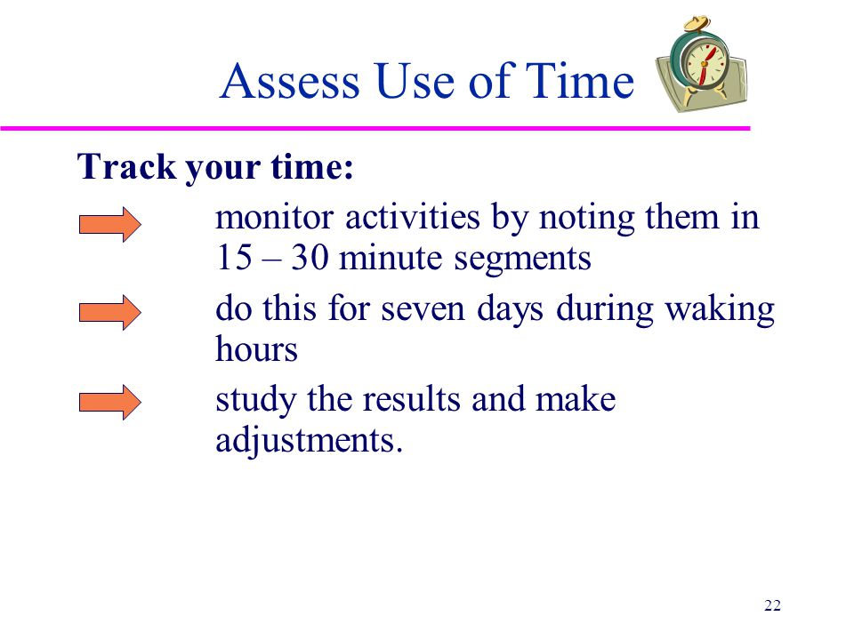 Assess Use of Time Track your time: monitor activities by noting them in 15 – 30 minute segments do this for seven days during waking hours study the results and make adjustments.