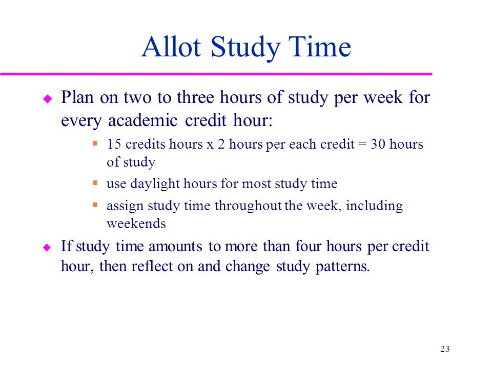 Allot Study Time u Plan on two to three hours of study per week for every academic credit hour:  15 credits hours x 2 hours per each credit = 30 hour