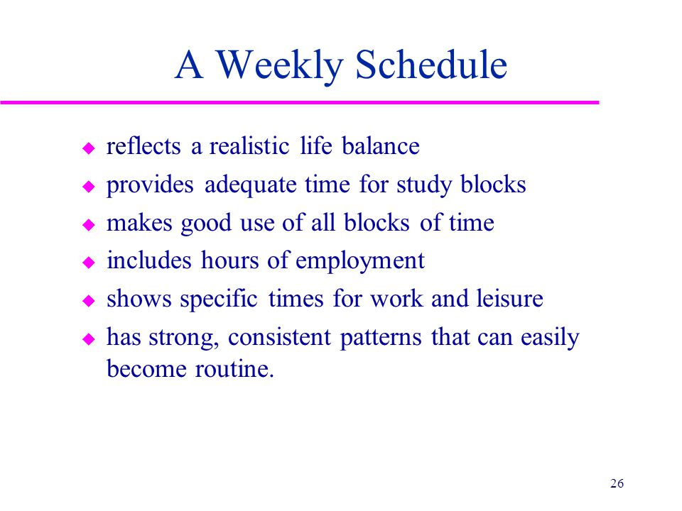 A Weekly Schedule u reflects a realistic life balance u provides adequate time for study blocks u makes good use of all blocks of time u includes hours of employment u shows specific times for work and leisure u has strong, consistent patterns that can easily become routine.