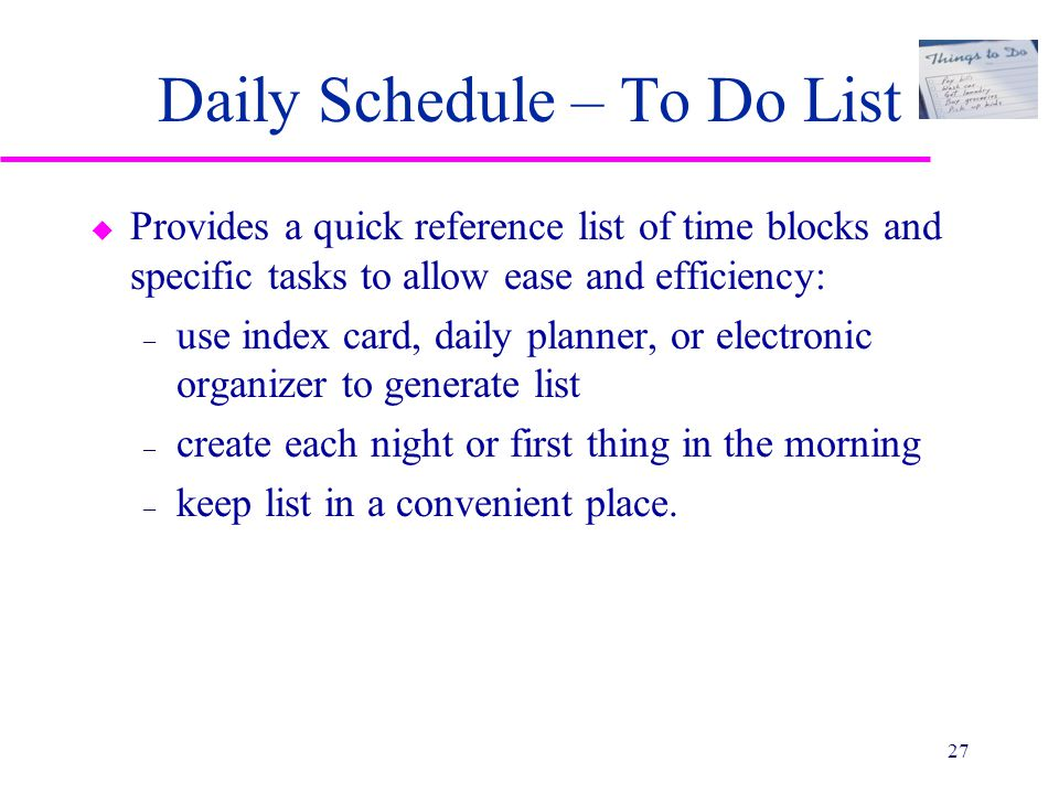 Daily Schedule – To Do List u Provides a quick reference list of time blocks and specific tasks to allow ease and efficiency: – use index card, daily planner, or electronic organizer to generate list – create each night or first thing in the morning – keep list in a convenient place.