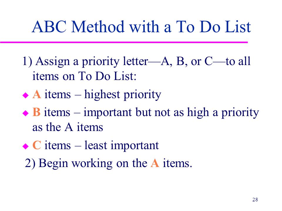 ABC Method with a To Do List 1) Assign a priority letter—A, B, or C—to all items on To Do List: u A items – highest priority u B items – important but