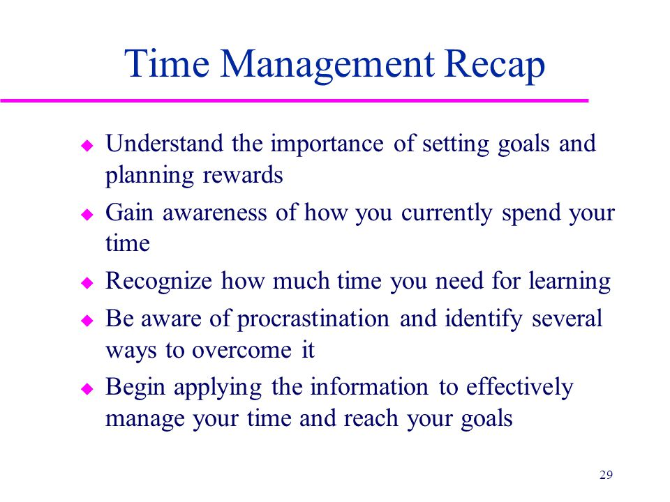 Time Management Recap u Understand the importance of setting goals and planning rewards u Gain awareness of how you currently spend your time u Recogn