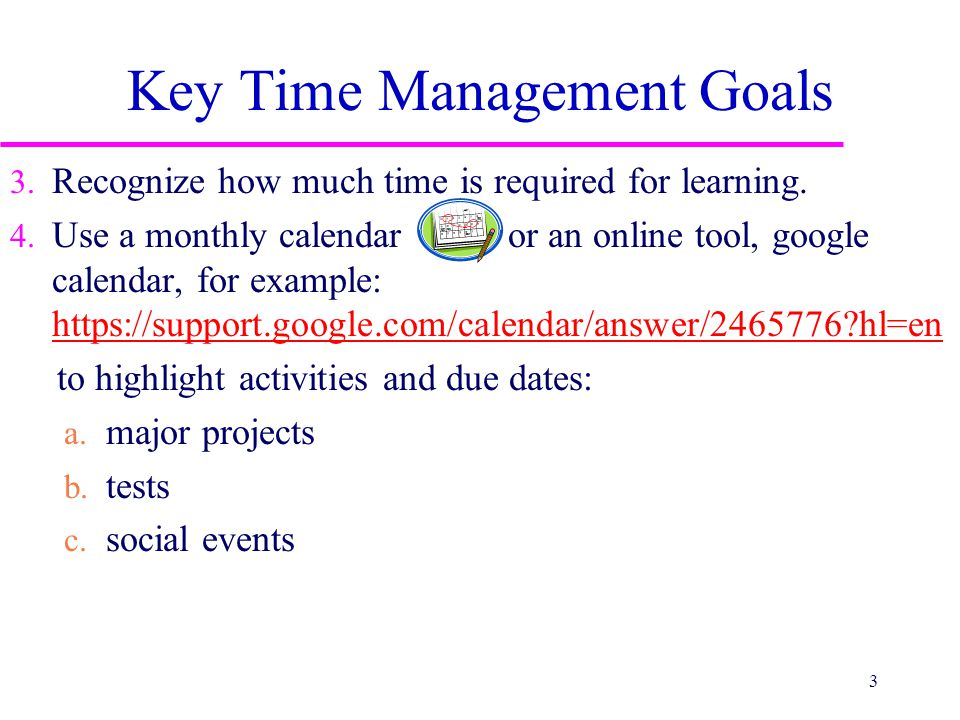 Key Time Management Goals 3.Recognize how much time is required for learning.