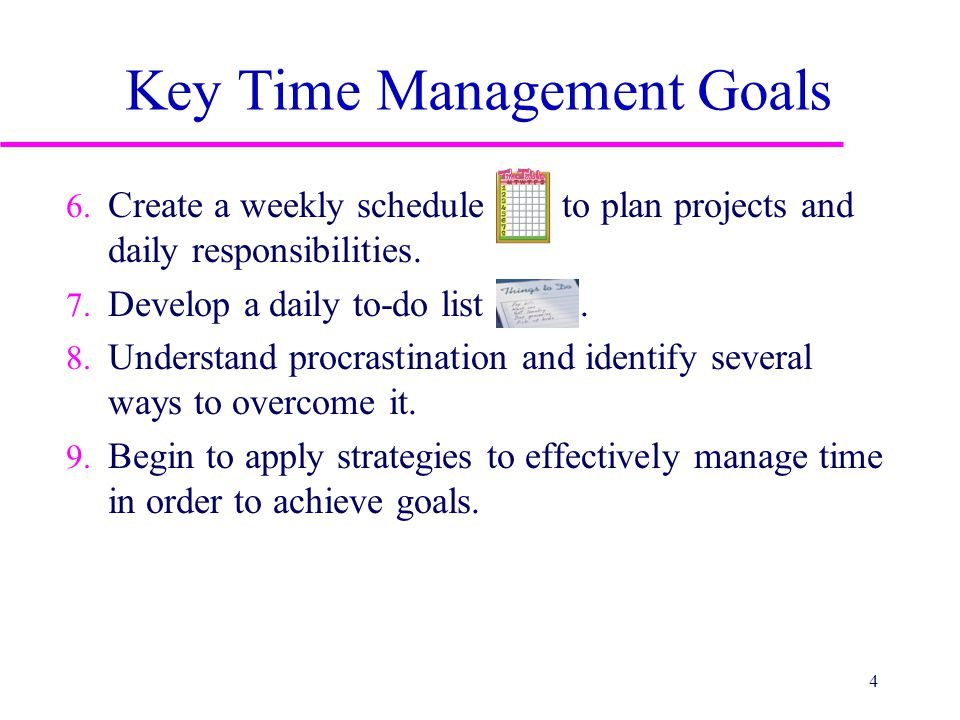 Key Time Management Goals 6. Create a weekly schedule to plan projects and daily responsibilities. 7. Develop a daily to-do list. 8. Understand procra
