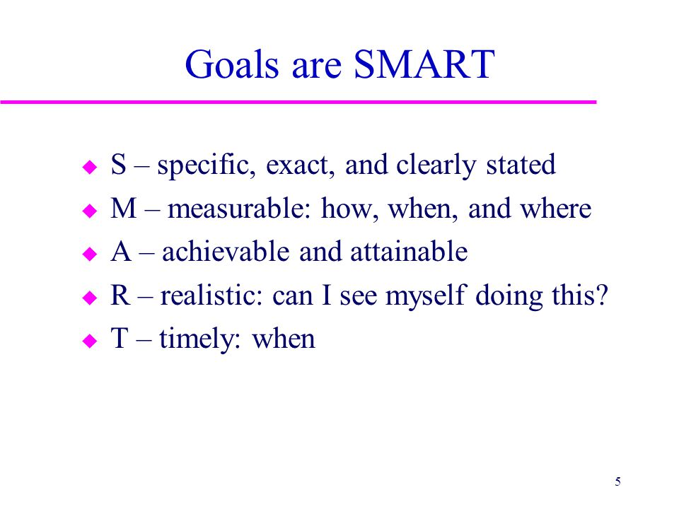 Goals are SMART u S – specific, exact, and clearly stated u M – measurable: how, when, and where u A – achievable and attainable u R – realistic: can