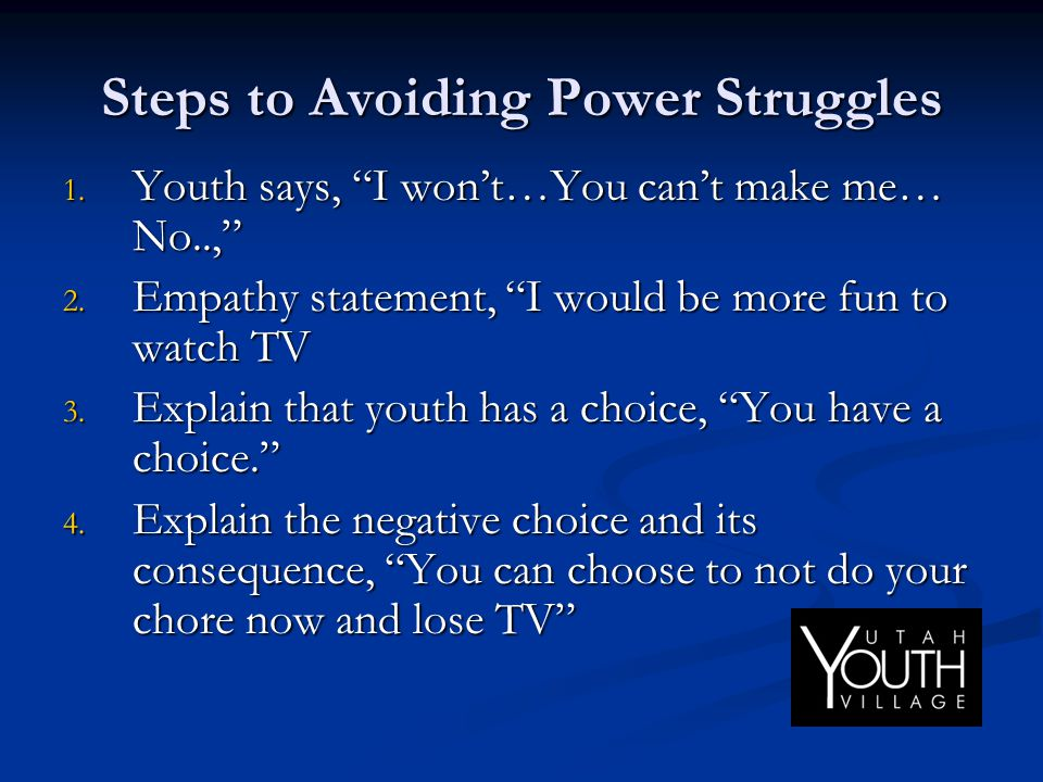 """Steps to Avoiding Power Struggles 1. Youth says, """"I won't…You can't make me… No..,"""" 2. Empathy statement, """"I would be more fun to watch TV 3. Explain"""