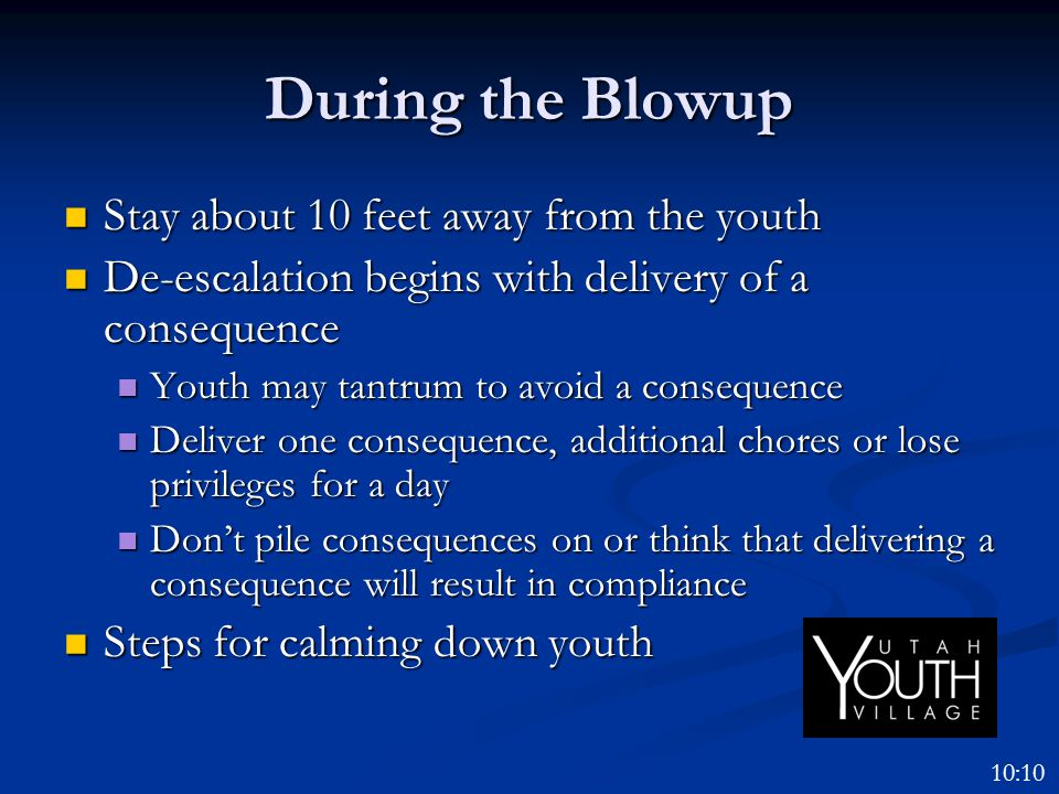 During the Blowup Stay about 10 feet away from the youth Stay about 10 feet away from the youth De-escalation begins with delivery of a consequence De