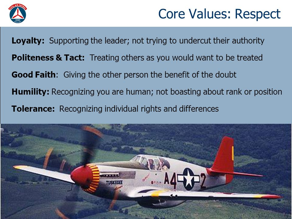 Core Values: Respect Loyalty: Supporting the leader; not trying to undercut their authority Politeness & Tact: Treating others as you would want to be treated Good Faith: Giving the other person the benefit of the doubt Humility: Recognizing you are human; not boasting about rank or position Tolerance: Recognizing individual rights and differences