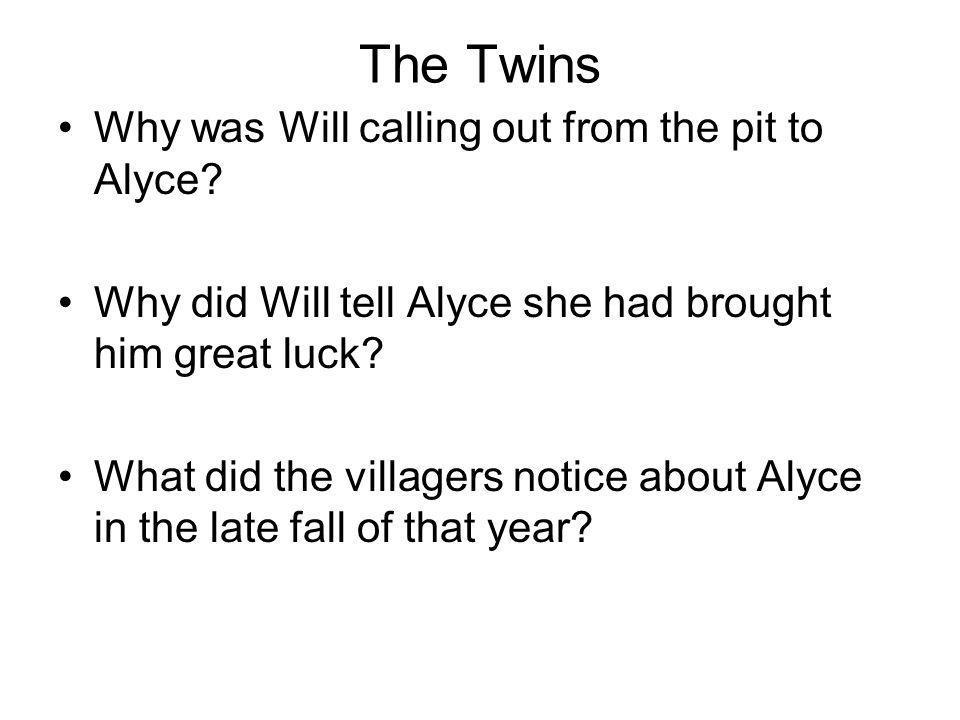 The Twins Why was Will calling out from the pit to Alyce? Why did Will tell Alyce she had brought him great luck? What did the villagers notice about