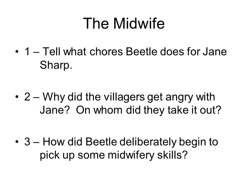 The Midwife 1 – Tell what chores Beetle does for Jane Sharp. 2 – Why did the villagers get angry with Jane? On whom did they take it out? 3 – How did