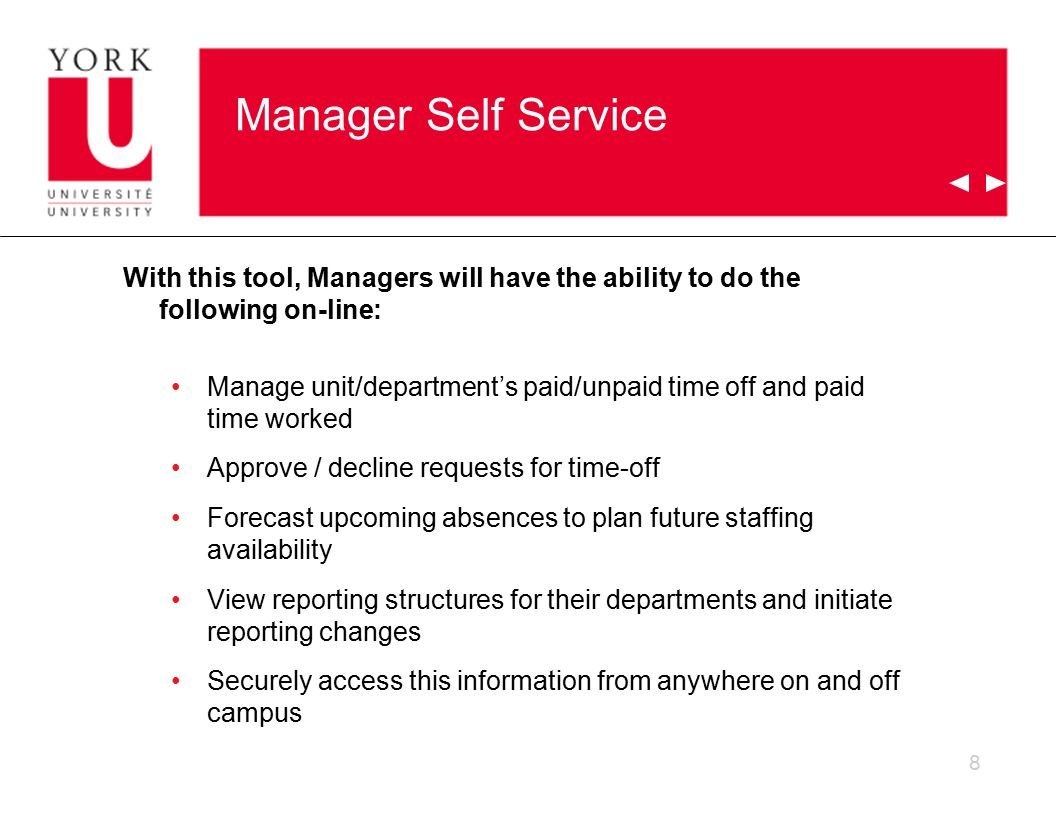 Manager Self Service With this tool, Managers will have the ability to do the following on-line: Manage unit/department's paid/unpaid time off and paid time worked Approve / decline requests for time-off Forecast upcoming absences to plan future staffing availability View reporting structures for their departments and initiate reporting changes Securely access this information from anywhere on and off campus 8