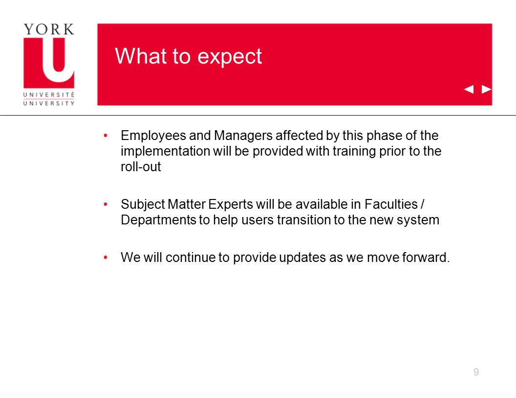 What to expect Employees and Managers affected by this phase of the implementation will be provided with training prior to the roll-out Subject Matter Experts will be available in Faculties / Departments to help users transition to the new system We will continue to provide updates as we move forward.