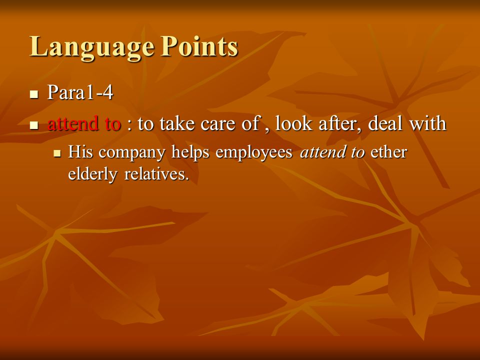 Para1-4 attend to : to take care of, look after, deal with His company helps employees attend to ether elderly relatives. Language Points
