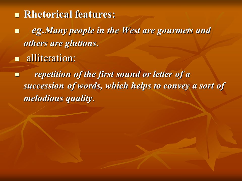 Rhetorical features: e eg.Many people in the West are gourmets and others are gluttons. a alliteration: r repetition of the first sound or letter of a